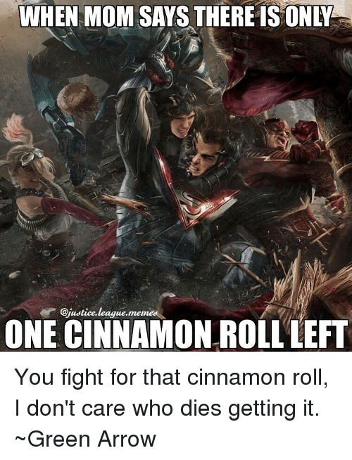 cinnamon rolls: WHEN MOM SAYS THERE IS ONY  @justice league.  ONE MIA  ROLLLEFT You fight for that cinnamon roll, I don't care who dies getting it. ~Green Arrow