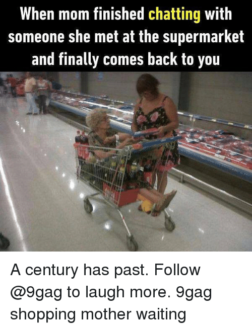 Pasteing: When mom tinished chatting with  someone she met at the supermarket  and finally comes back to you A century has past. Follow @9gag to laugh more. 9gag shopping mother waiting