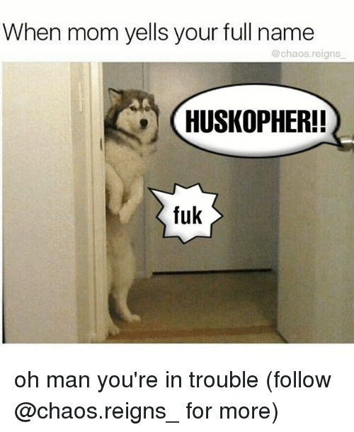 Youre In Trouble: When mom yells your full name  @chaos.reigns  HUSKOPHER!  fuk oh man you're in trouble (follow @chaos.reigns_ for more)