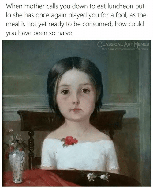 Naive: When mother calls you down to eat luncheon but  lo she has once again played you for a fool, as the  meal is not yet ready to be consumed, how could  you have been so naive  CLASSICAL ARTMEMES  facebook.com/classicalartimemes