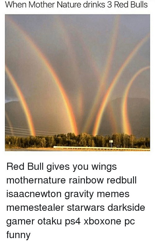 Funny, Memes, and Ps4: When Mother Nature drinks 3 Red Bulls Red Bull gives you wings mothernature rainbow redbull isaacnewton gravity memes memestealer starwars darkside gamer otaku ps4 xboxone pc funny
