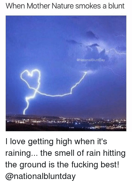 Fucking, Love, and Smell: When Mother Nature smokes a blunt  @NationalBluntDay I love getting high when it's raining... the smell of rain hitting the ground is the fucking best! @nationalbluntday