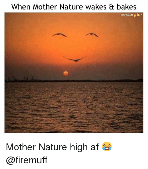 Af, Weed, and Marijuana: When Mother Nature wakes & bakes  @firemuff Mother Nature high af 😂 @firemuff