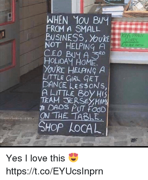 Dancee: WHEN MOU BvY  FROM A SMALL  BUSINESS, YouRE  NOT HELPING A  CEO BUY A3  HOLIDAM HOME.  YOURE HELPNG A  LITTLE CURL GRT  DANCE LESSONS,  A LITTLE B0Y HIS  TEAM SERSEYMAMS  B DADS PUT FOOD  ON THE TABLE  SHOP LoCAL Yes I love this 😍 https://t.co/EYUcsInprn