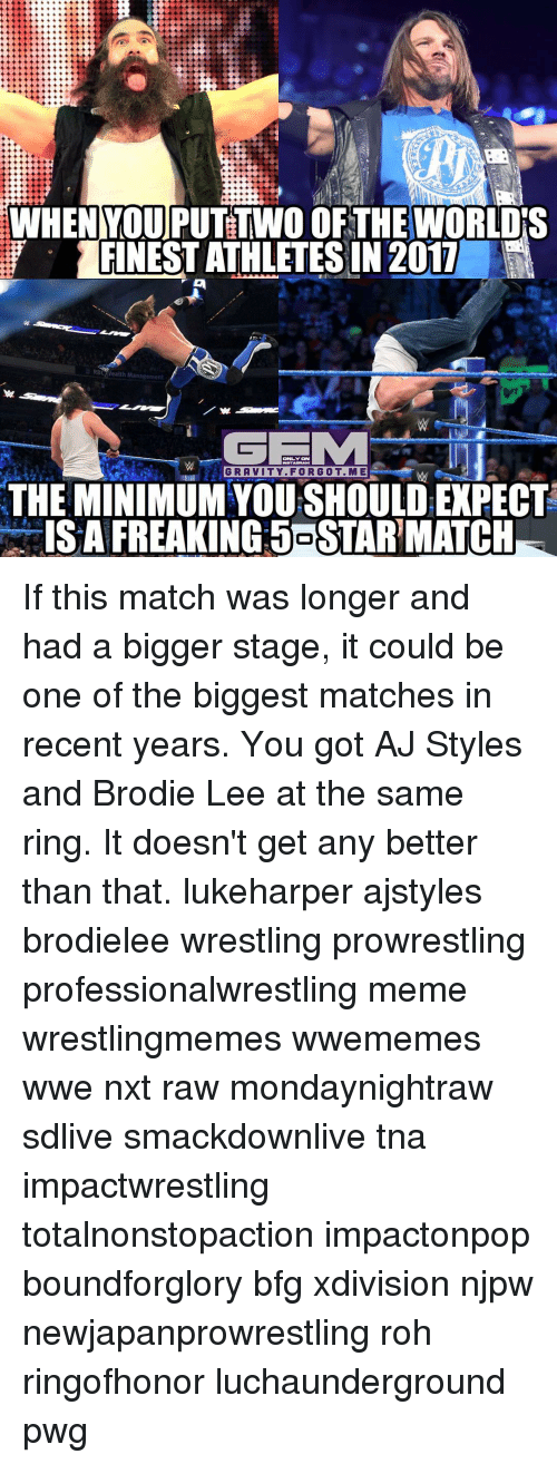 Memes, 🤖, and Tna: WHEN MOUPUTTWO OF THE WORLDS  FINESTATHLETES IN 2011  h Management  ONLY ON  GRAVITY. FORGOT. ME  THE MINIMUM YOURSHOULDEXPECT  ISA FREAKING SOSTARMATCH If this match was longer and had a bigger stage, it could be one of the biggest matches in recent years. You got AJ Styles and Brodie Lee at the same ring. It doesn't get any better than that. lukeharper ajstyles brodielee wrestling prowrestling professionalwrestling meme wrestlingmemes wwememes wwe nxt raw mondaynightraw sdlive smackdownlive tna impactwrestling totalnonstopaction impactonpop boundforglory bfg xdivision njpw newjapanprowrestling roh ringofhonor luchaunderground pwg