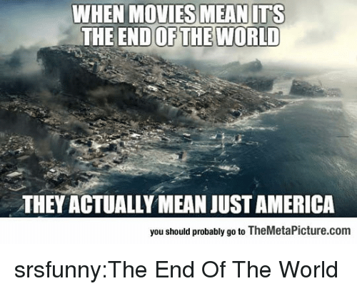 the end of the world: WHEN MOVIES MEAN ITS  END OF THE WORLD  THE  THEY ACTUALLY MEAN JUST AMERICA  you should probably go to TheMetaPicture.com srsfunny:The End Of The World