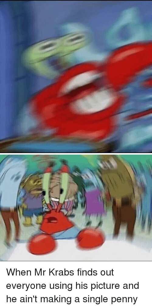 when mr krabs finds out everyone using his picture and 2175122 🔥 25 best memes about oh yeah mr krab oh yeah mr krab memes