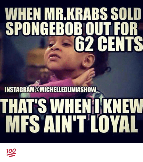 Aint Loyal: WHEN MR.KRABS SOLD  SPONGEBOBOUT FOR  62 CENTS  INSTAGRAM@MICHELLEOLIVIASHOW  THATS WHEN I KNEW  MFS AIN'T LOYAL 💯