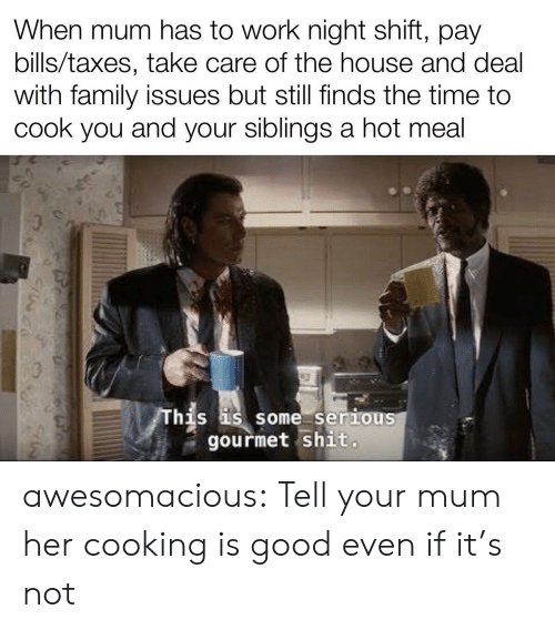 Taxes: When mum has to work night shift, pay  bills/taxes, take care of the house and deal  with family issues but still finds the time to  cook you and your siblings a hot meal  This is some seriouS  gourmet shit. awesomacious:  Tell your mum her cooking is good even if it's not