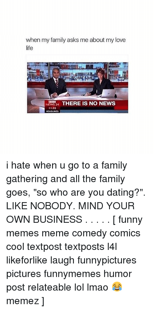 "Dating, Family, and Funny: when my amily asks me about my love  life  NEWS24 THERE IS NO NEWS  NEWS 24  11:32  HEADLINES i hate when u go to a family gathering and all the family goes, ""so who are you dating?"". LIKE NOBODY. MIND YOUR OWN BUSINESS . . . . . [ funny memes meme comedy comics cool textpost textposts l4l likeforlike laugh funnypictures pictures funnymemes humor post relateable lol lmao 😂 memez ]"