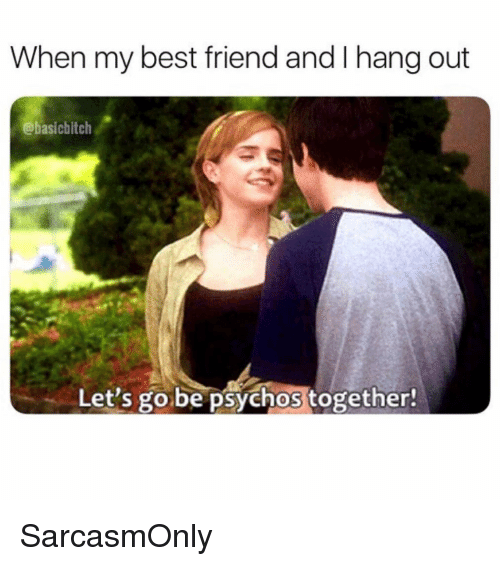 Best Friend, Funny, and Memes: When my best friend and I hang out  @basicbitclh  Let's go be psychos together! SarcasmOnly