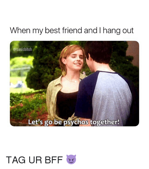 Best Friend, Best, and Girl Memes: When my best friend and I hang out  @basichitch  Let's go be psychos together! TAG UR BFF 😈