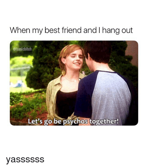 Best Friend, Best, and Girl Memes: When my best friend and I hang out  @basichitch  Let's go be psychos together! yassssss