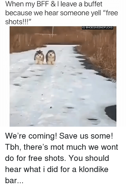 "Tbh, Free, and Girl Memes: When my BFF & I leave a buffet  because we hear someone yell ""free  shots!!!""  IG CHOEGIVESNOFUCKS We're coming! Save us some! Tbh, there's mot much we wont do for free shots. You should hear what i did for a klondike bar..."