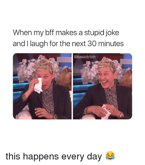 Stupid Joke: When my bff makes a stupid joke  and I laugh for the next 30 minutes  @basicbitch this happens every day 😂