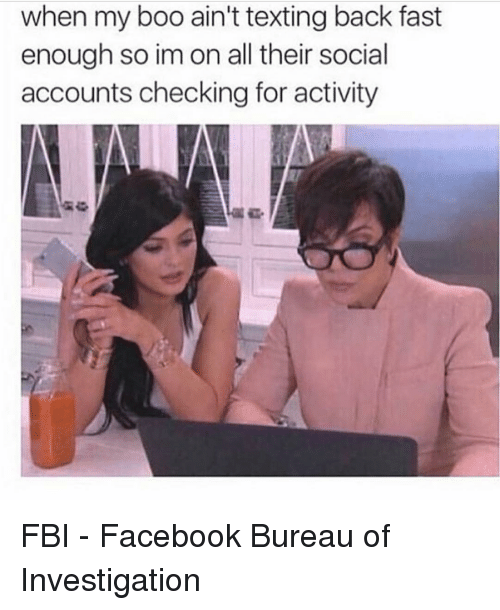Girl Memes: when my boo ain't texting back fast  enough so im on all their social  accounts checking for activity FBI - Facebook Bureau of Investigation