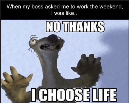 Working The Weekend: When my boss asked me to work the weekend,  I was like  NO THANKS  I CHOOSE LIFE