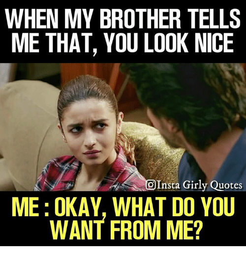 Memes, Okay, and Quotes: WHEN MY BROTHER TELLS  ME THAT, YOU LOOK NICE  OInsta Girly Quotes  ME: OKAY, WHAT DO YOU  WANT FROM ME?
