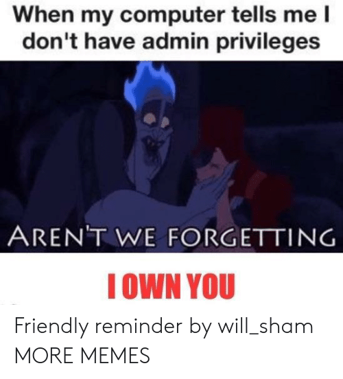 privileges: When my computer tells me l  don't have admin privileges  ARENT WE FORGETTING  IOWN YOU Friendly reminder by will_sham MORE MEMES