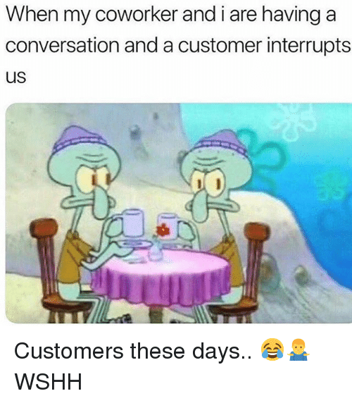 Memes, Wshh, and 🤖: When my coworker and i are having a  conversation and a customer interrupts  US Customers these days.. 😂🤷‍♂️ WSHH