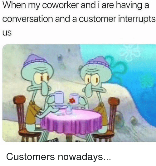 Memes, 🤖, and Customer: When my coworker and i are having a  conversation and a customer interrupts  us Customers nowadays...