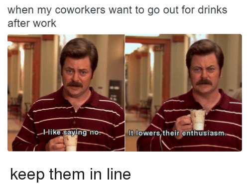 Drinking, Memes, and Work: when my coworkers want to go out for drinks  after work  -l like saving no  It lowers their enthusiasm keep them in line