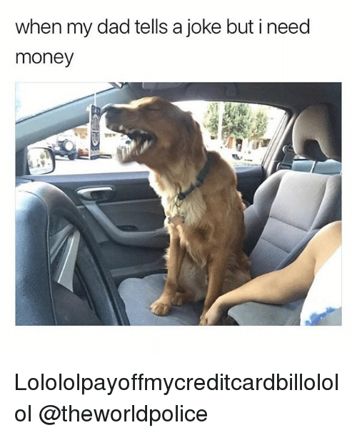 Dad, Money, and Girl Memes: when my dad tells a joke but i need  money Lolololpayoffmycreditcardbillololol @theworldpolice
