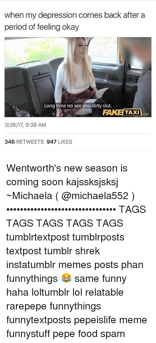 taxy: when my depression comes back after a  period of feeling okay  Long time no see you dirty slut.  FAKE TAXI  com  3/26/17, 9:38 AM  346  RETWEETS  947  LIKES Wentworth's new season is coming soon kajssksjsksj ~Michaela ( @michaela552 )•••••••••••••••••••••••••••••••• TAGS TAGS TAGS TAGS TAGS tumblrtextpost tumblrposts textpost tumblr shrek instatumblr memes posts phan funnythings 😂 same funny haha loltumblr lol relatable rarepepe funnythings funnytextposts pepeislife meme funnystuff pepe food spam