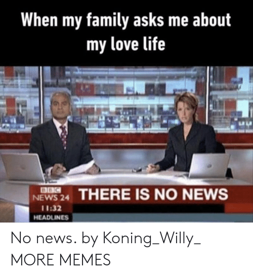 my love: When my family asks me about  my love life  8BC  NEWS 24  THERE IS NO NEWS  11:32  HEADLINES No news. by Koning_Willy_ MORE MEMES