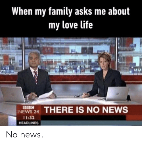 my love: When my family asks me about  my love life  8BC  NEWS 24  THERE IS NO NEWS  11:32  HEADLINES No news.