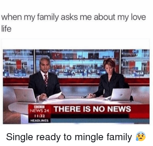mingle: when my family asks me about my love  life  NEWS 24 THERE IS NO NEWS  11:32  HEADLINES Single ready to mingle family 😰