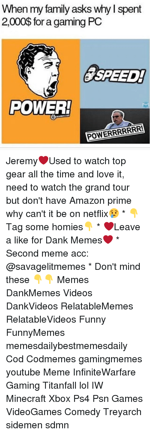 Amazon, Amazon Prime, and Memes: When my family asks why l spent  2,000$ for a gaming PC  SPEED!  POWER!  POWERRRRRRR! Jeremy❤️Used to watch top gear all the time and love it, need to watch the grand tour but don't have Amazon prime why can't it be on netflix😢 * 👇Tag some homies👇 * ❤Leave a like for Dank Memes❤ * Second meme acc: @savagelitmemes * Don't mind these 👇👇 Memes DankMemes Videos DankVideos RelatableMemes RelatableVideos Funny FunnyMemes memesdailybestmemesdaily Cod Codmemes gamingmemes youtube Meme InfiniteWarfare Gaming Titanfall lol IW Minecraft Xbox Ps4 Psn Games VideoGames Comedy Treyarch sidemen sdmn
