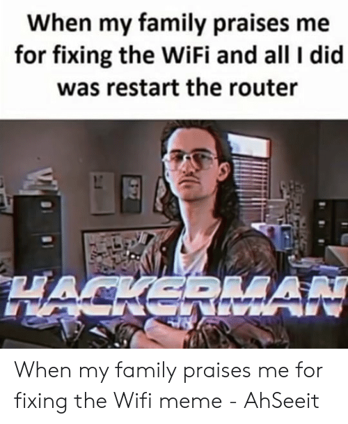 Wifi Meme: When my family praises me  for fixing the WiFi and all I did  was restart the router When my family praises me for fixing the Wifi meme - AhSeeit