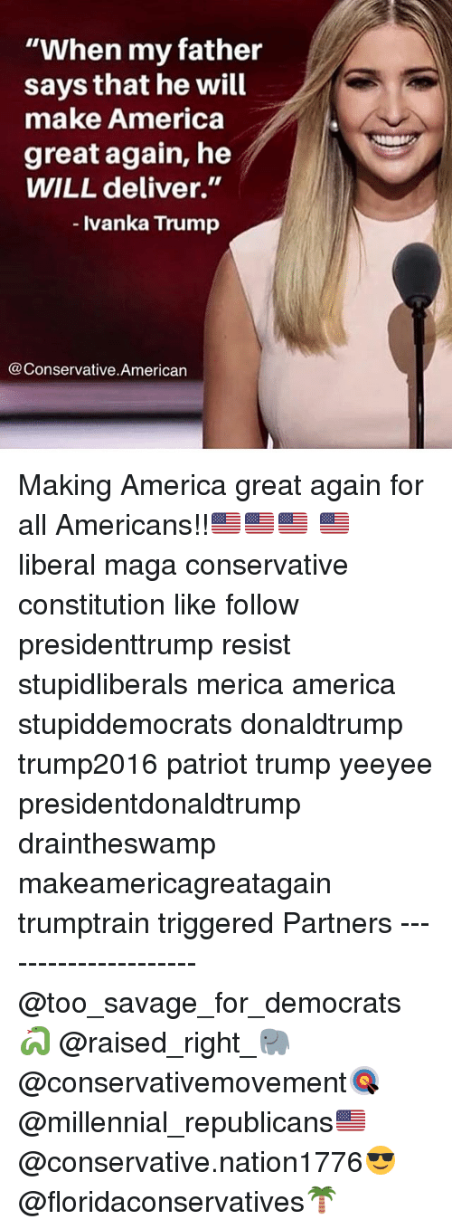 "America, Memes, and Savage: ""When my father  says that he will  make America  great again, he  WILL deliver.""  lvanka Trump  @Conservative.American Making America great again for all Americans!!🇺🇸🇺🇸🇺🇸 🇺🇸 liberal maga conservative constitution like follow presidenttrump resist stupidliberals merica america stupiddemocrats donaldtrump trump2016 patriot trump yeeyee presidentdonaldtrump draintheswamp makeamericagreatagain trumptrain triggered Partners --------------------- @too_savage_for_democrats🐍 @raised_right_🐘 @conservativemovement🎯 @millennial_republicans🇺🇸 @conservative.nation1776😎 @floridaconservatives🌴"