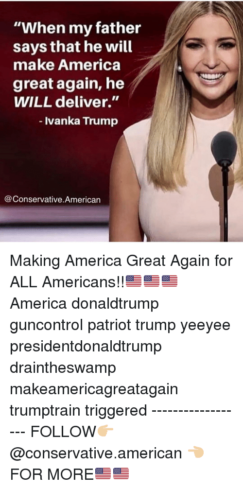 """America, Memes, and American: """"When my father  says that he will  make America  great again, he  WILL deliver.""""  - Ivanka Trump  @Conservative.American Making America Great Again for ALL Americans!!🇺🇸🇺🇸🇺🇸 America donaldtrump guncontrol patriot trump yeeyee presidentdonaldtrump draintheswamp makeamericagreatagain trumptrain triggered ------------------ FOLLOW👉🏼 @conservative.american 👈🏼 FOR MORE🇺🇸🇺🇸"""