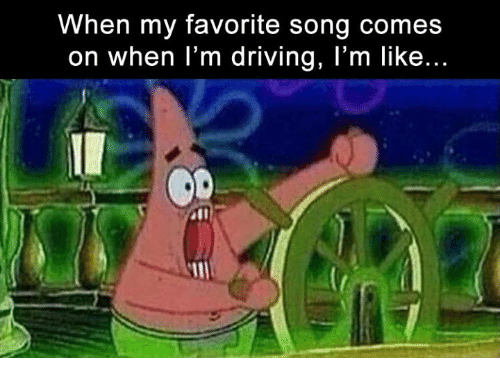 Dank, Driving, and Drive: When my favorite song comes  on when I'm driving, I'm like..