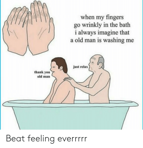 just relax: when my fingers  go wrinkly in the bath  i always imagine that  a old man is washing me  just relax  thank you  old man Beat feeling everrrrr