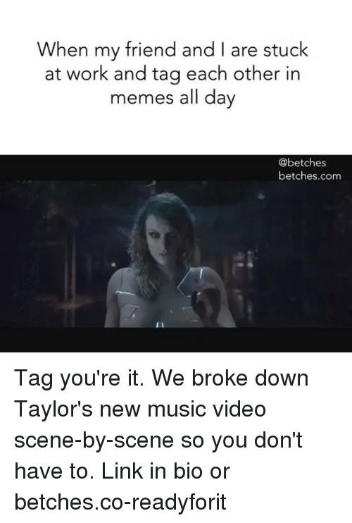 Memes, Music, and Work: When my friend and I are stuck  at work and tag each other in  memes all day  @betches  betches.com  It Tag you're it. We broke down Taylor's new music video scene-by-scene so you don't have to. Link in bio or betches.co-readyforit