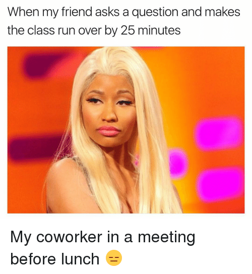 coworking: When my friend asks a question and makes  the class run over by 25 minutes My coworker in a meeting before lunch 😑
