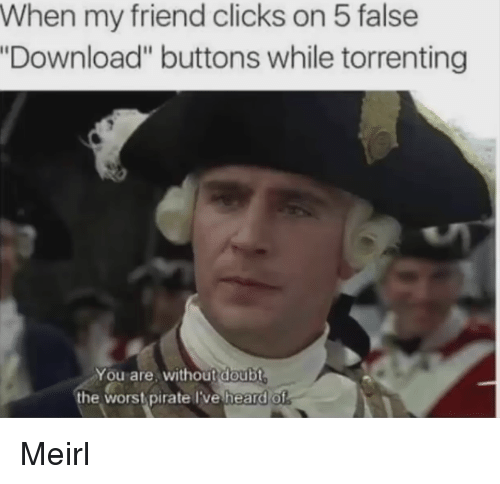 """wors: When my friend clicks on 5 false  Download"""" buttons while torrenting  You are, without doubt  the wors pirate lve heard of Meirl"""