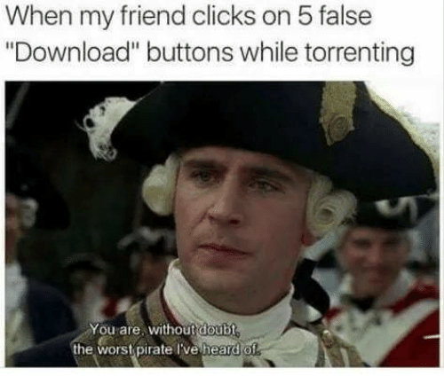 """wors: When my friend clicks on 5 false  """"Download"""" buttons while torrenting  You are, withoutdoubt  the wors pirate Tve heard o"""