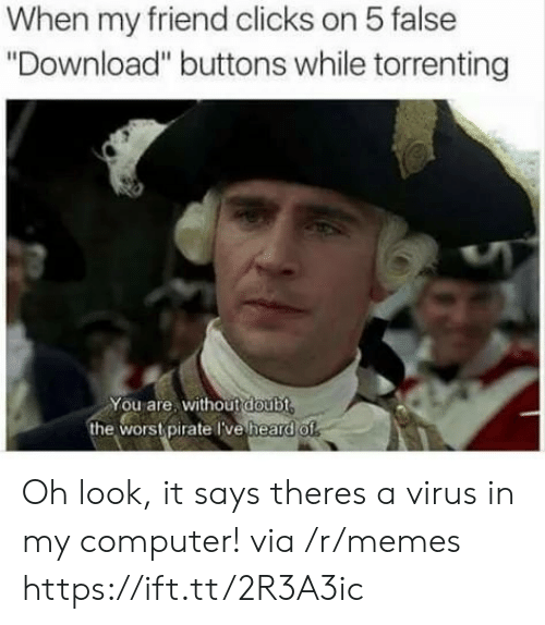 """wors: When my friend clicks on 5 false  """"Download"""" buttons while torrenting  You are, without doubt  the wors pirate Tve heard o Oh look, it says theres a virus in my computer! via /r/memes https://ift.tt/2R3A3ic"""