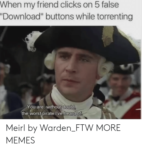 """wors: When my friend clicks on 5 false  Download"""" buttons while torrenting  You are, without doubt  the wors pirate lve heard of Meirl by Warden_FTW MORE MEMES"""