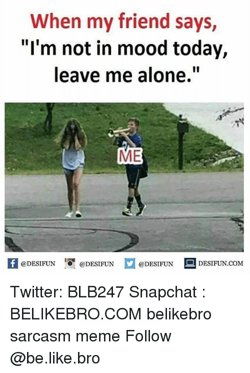 "Being Alone, Be Like, and Meme: When my friend says,  ""I'm not in mood today,  leave me alone.""  ME  @DESIFUN DEN  @DESIFUN Twitter: BLB247 Snapchat : BELIKEBRO.COM belikebro sarcasm meme Follow @be.like.bro"