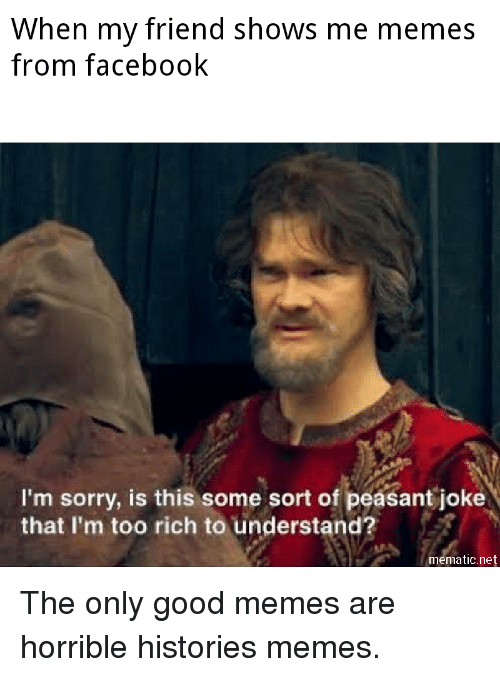 Good Memes: When my friend shows me memes  from facebook  I'm sorry, is this some sort of peasant joke  that I'm too rich to understand?  mematic.net The only good memes are horrible histories memes.