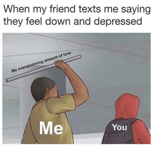 Love, Texts, and Friend: When my friend texts me saying  they feel down and depressed  My overwhelming amount of love  Me  You