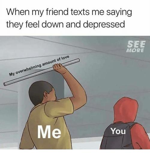 Funny, Love, and Texts: When my friend texts me saying  they feel down and depressed  SEE  MORE  My overwhelming amount of love  Me  You