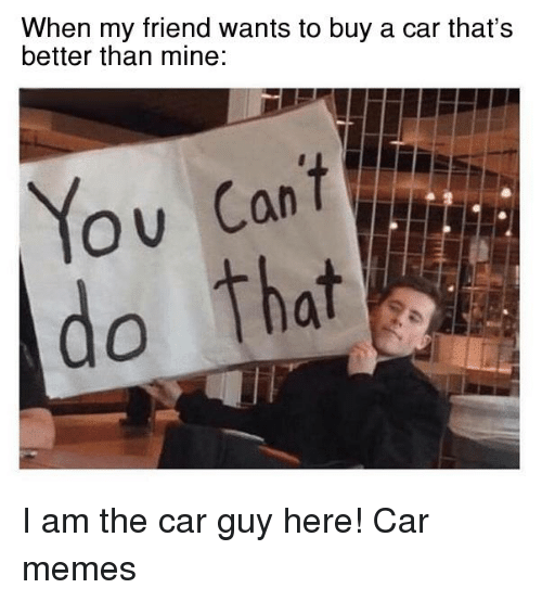 Car Guy: When my friend wants to buy a car that's  better than mine:  ou do that I am the car guy here! Car memes