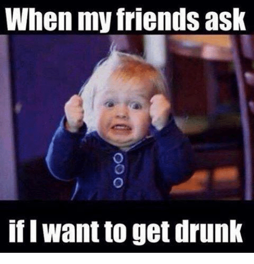 I Want To Get Drunk: When my friends ask  if I Want to get drunk