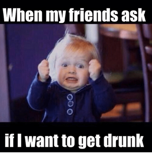 Drunk, Friends, and Funny: When my friends ask  if I Want to get drunk
